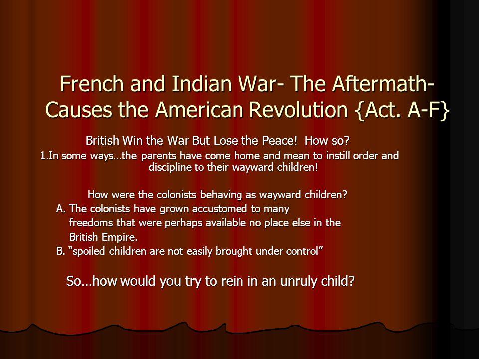 French and Indian War- The Aftermath-Causes the American Revolution {Act. A-F}