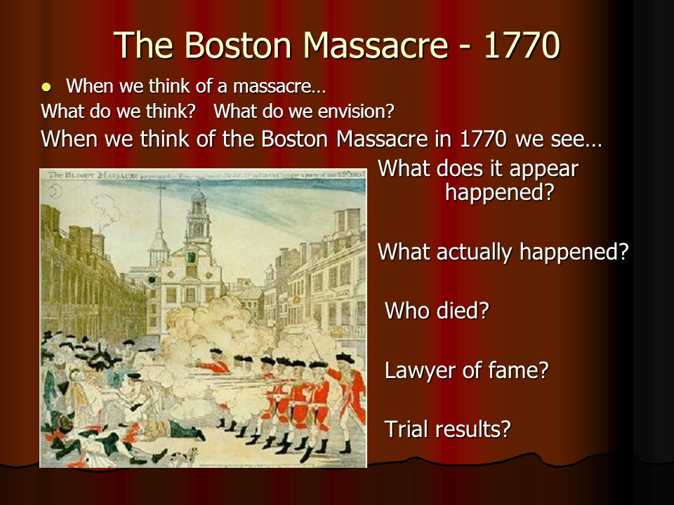 The Boston Massacre - 1770 When we think of a massacre… What do we think What do we envision