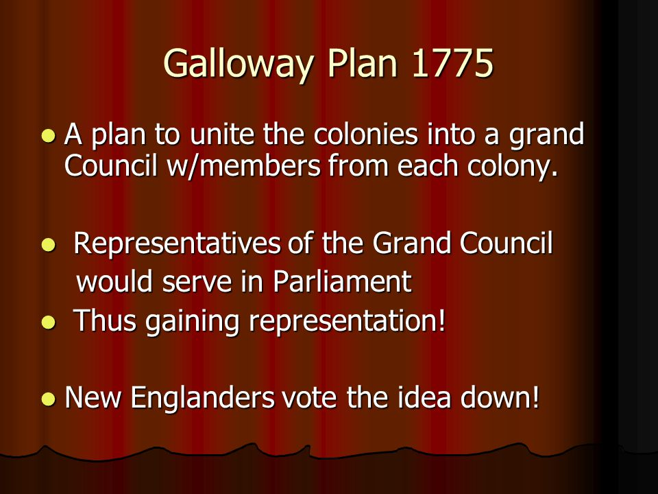 Galloway Plan 1775 A plan to unite the colonies into a grand Council w/members from each colony. Representatives of the Grand Council.