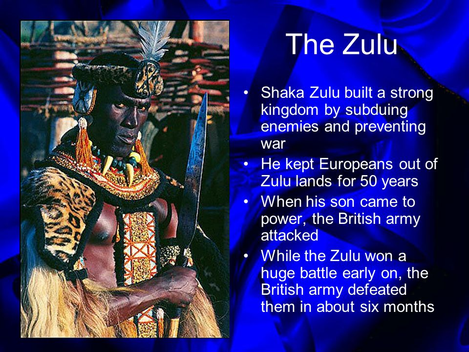 The Zulu Shaka Zulu built a strong kingdom by subduing enemies and preventing war. He kept Europeans out of Zulu lands for 50 years.