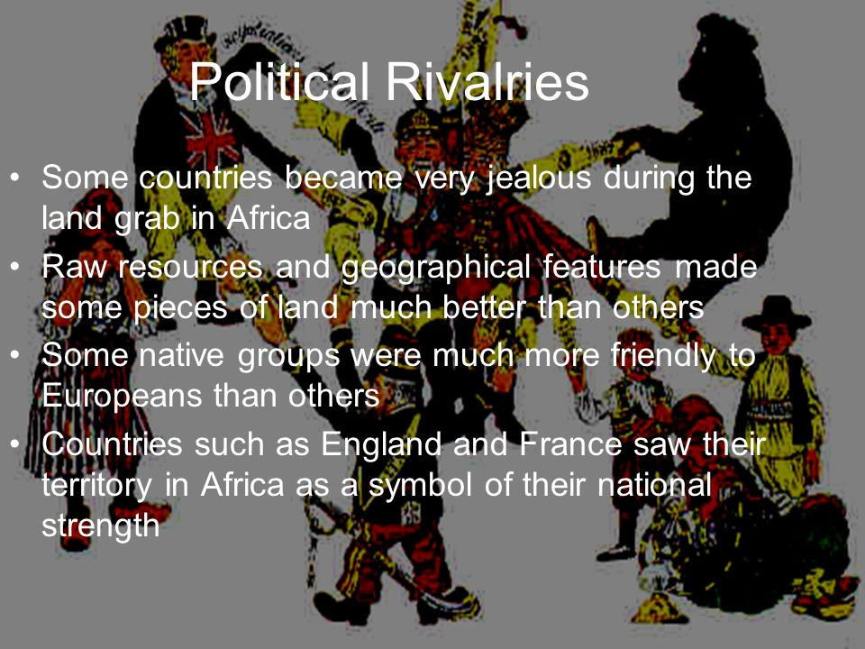 Political Rivalries Some countries became very jealous during the land grab in Africa.