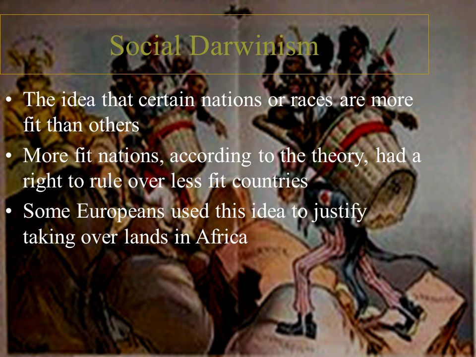 Social Darwinism The idea that certain nations or races are more fit than others.
