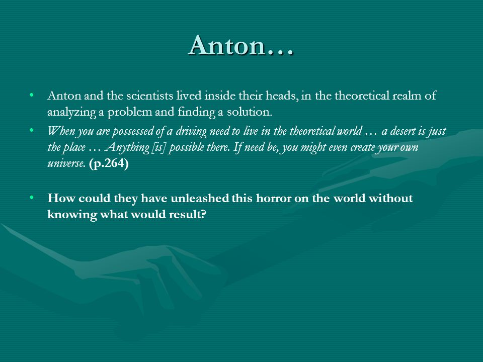Anton… Anton and the scientists lived inside their heads, in the theoretical realm of analyzing a problem and finding a solution.