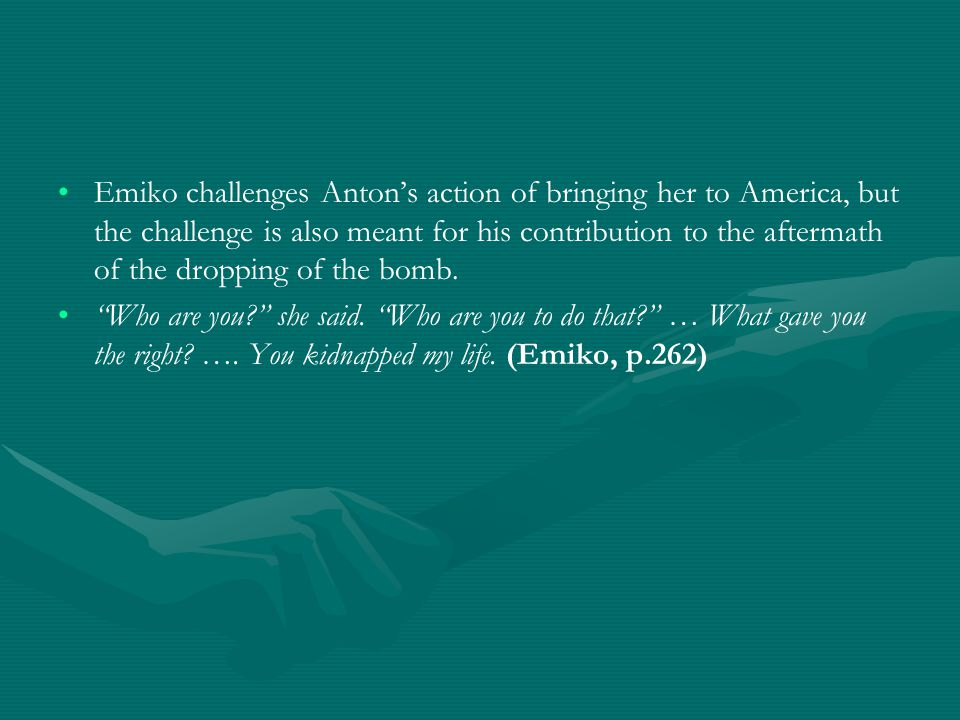 Emiko challenges Anton's action of bringing her to America, but the challenge is also meant for his contribution to the aftermath of the dropping of the bomb.