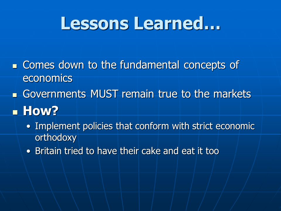 Lessons Learned… Comes down to the fundamental concepts of economics. Governments MUST remain true to the markets.
