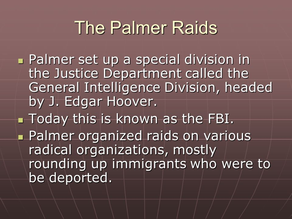 The Palmer Raids Palmer set up a special division in the Justice Department called the General Intelligence Division, headed by J. Edgar Hoover.