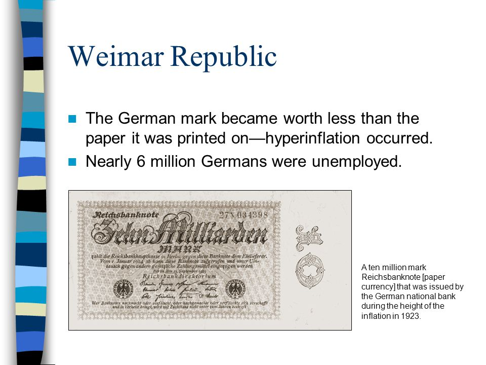 Weimar Republic The German mark became worth less than the paper it was printed on—hyperinflation occurred.