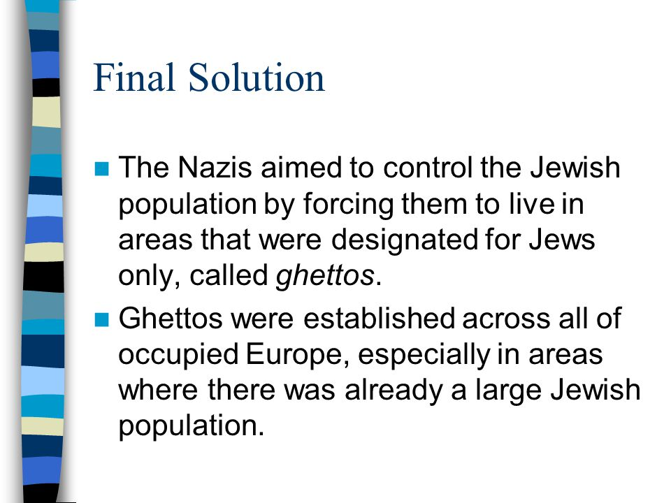 Final Solution The Nazis aimed to control the Jewish population by forcing them to live in areas that were designated for Jews only, called ghettos.
