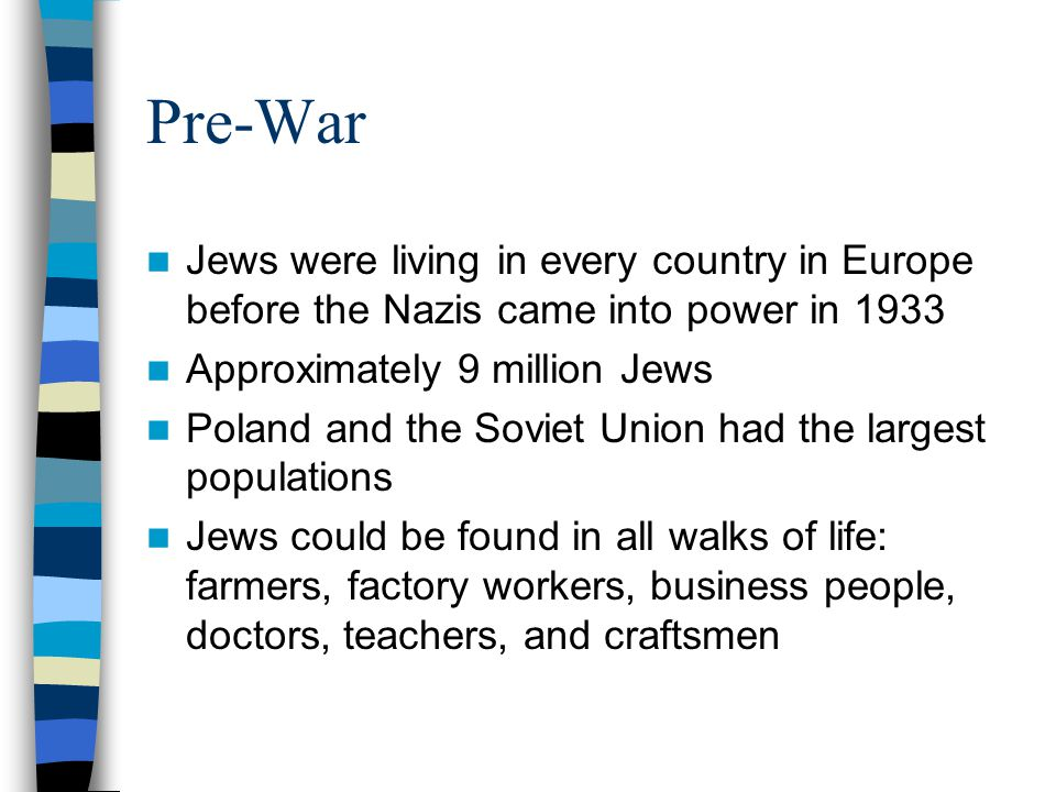 Pre-War Jews were living in every country in Europe before the Nazis came into power in 1933. Approximately 9 million Jews.