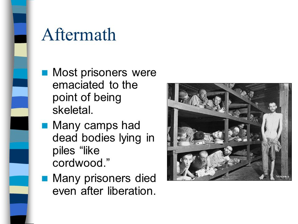 Aftermath Most prisoners were emaciated to the point of being skeletal. Many camps had dead bodies lying in piles like cordwood.