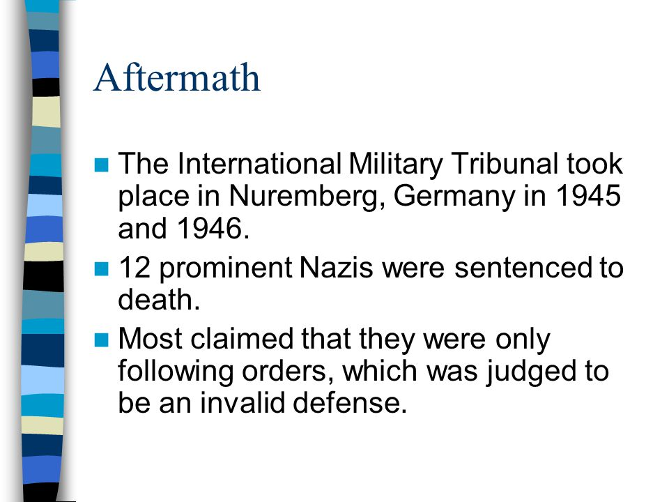 Aftermath The International Military Tribunal took place in Nuremberg, Germany in 1945 and 1946. 12 prominent Nazis were sentenced to death.