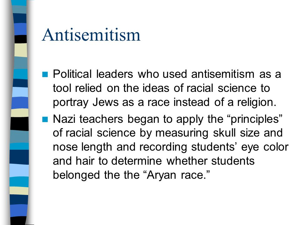 Antisemitism Political leaders who used antisemitism as a tool relied on the ideas of racial science to portray Jews as a race instead of a religion.