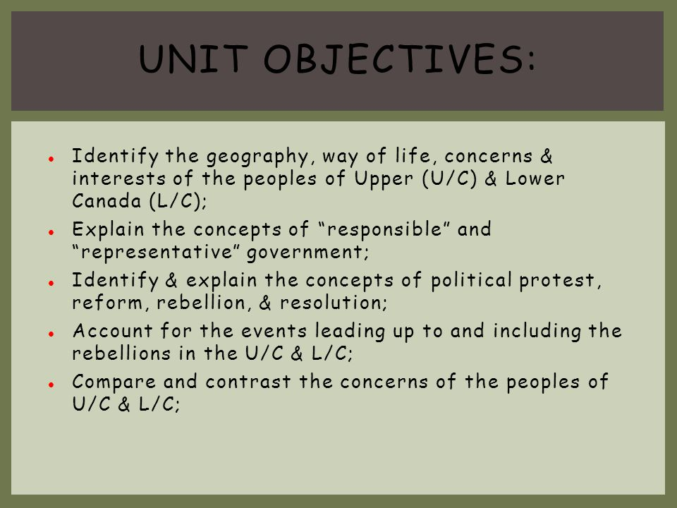 Unit objectives: Identify the geography, way of life, concerns & interests of the peoples of Upper (U/C) & Lower Canada (L/C);