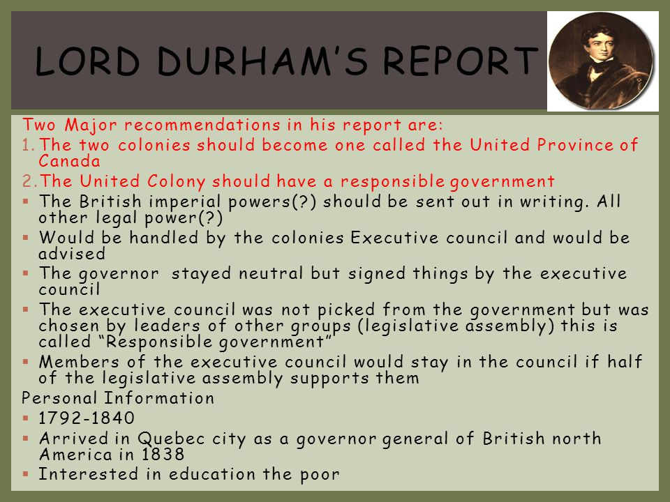 LORD DURHAM'S REPORT Two Major recommendations in his report are: