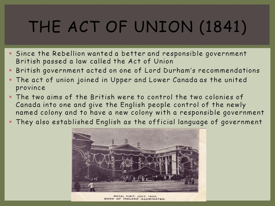 THE ACT OF UNION (1841) Since the Rebellion wanted a better and responsible government British passed a law called the Act of Union.