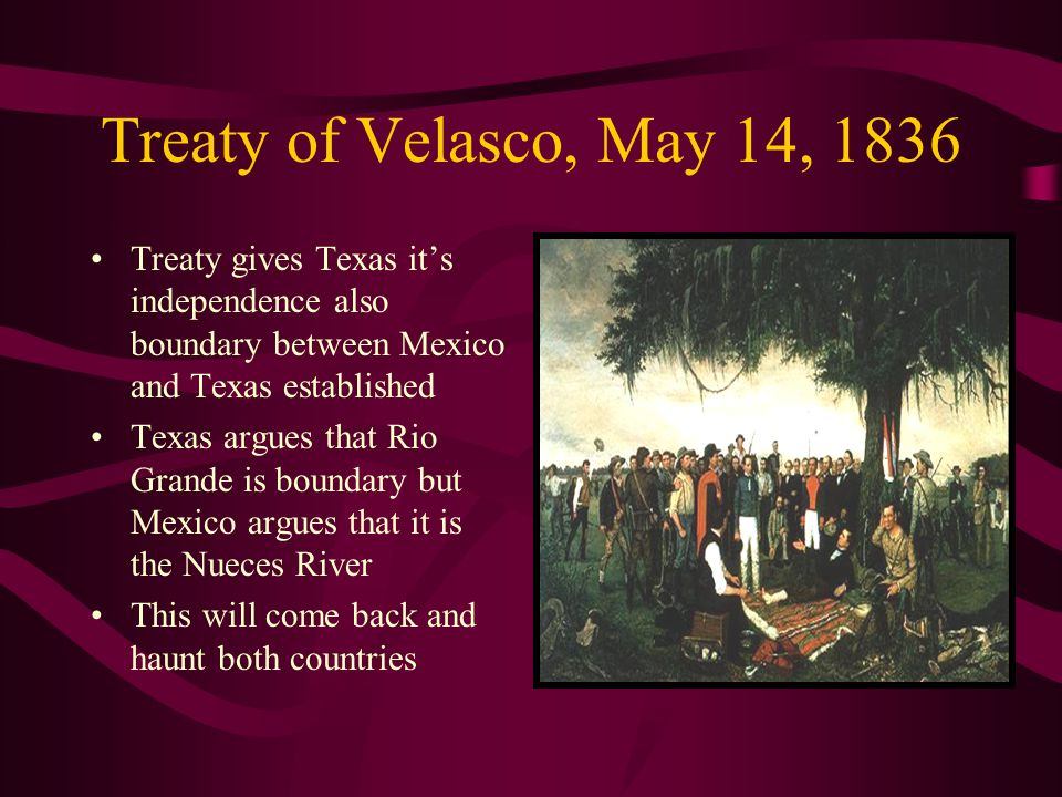 Treaty of Velasco, May 14, 1836 Treaty gives Texas it's independence also boundary between Mexico and Texas established.