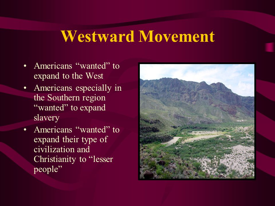 Westward Movement Americans wanted to expand to the West