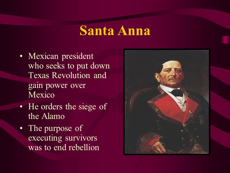 Santa Anna Mexican president who seeks to put down Texas Revolution and gain power over Mexico. He orders the siege of the Alamo.