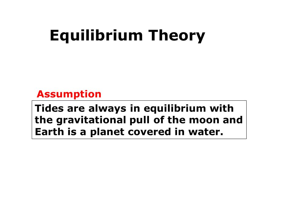 Equilibrium Theory Assumption Tides are always in equilibrium with
