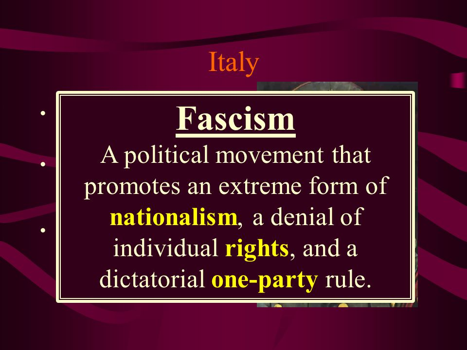 Italy Fascism. A political movement that promotes an extreme form of nationalism, a denial of individual rights, and a dictatorial one-party rule.