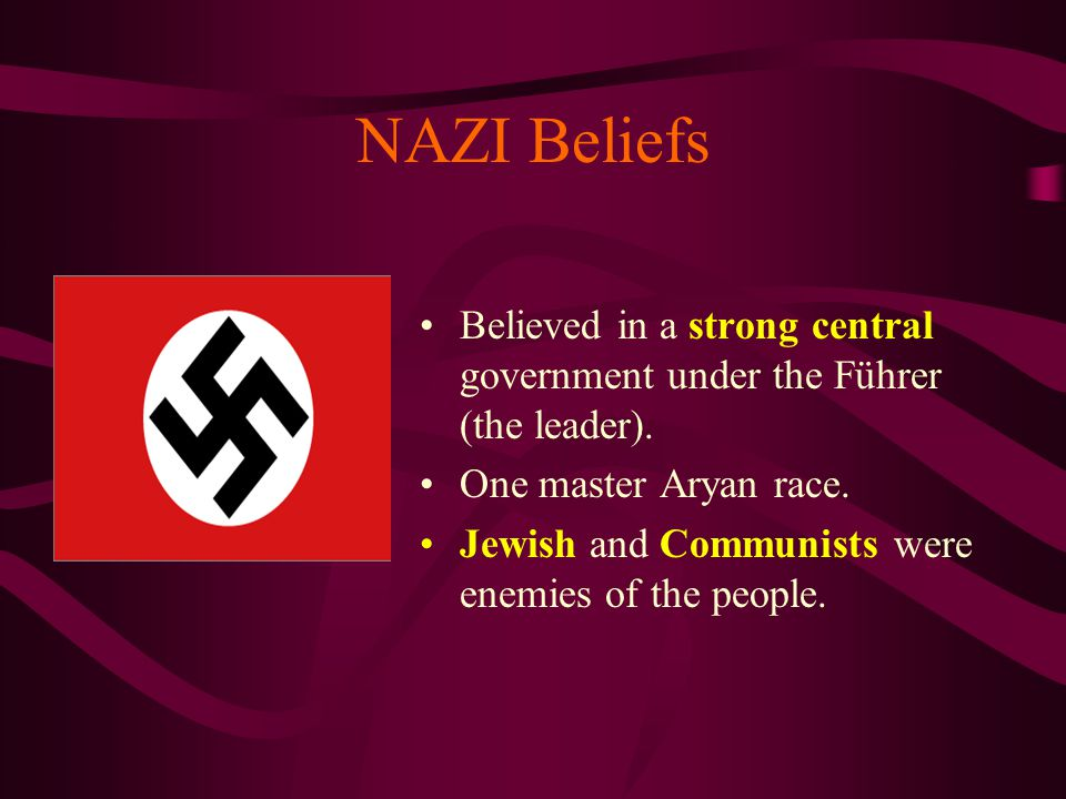 NAZI Beliefs Believed in a strong central government under the Führer (the leader). One master Aryan race.