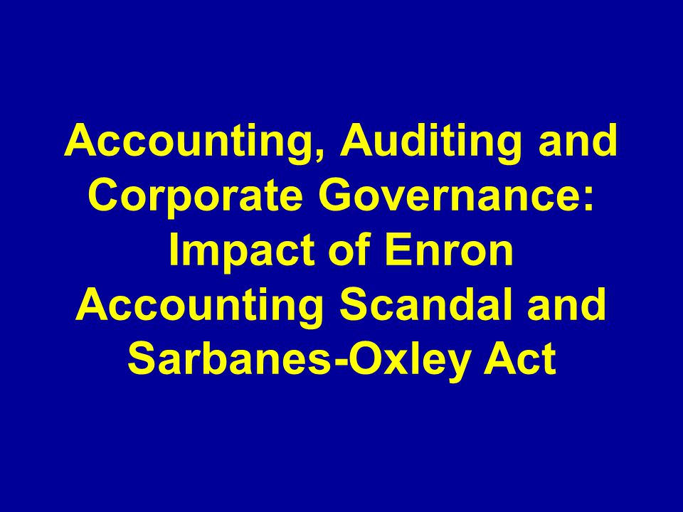 Accounting, Auditing and Corporate Governance: Impact of Enron Accounting Scandal and Sarbanes-Oxley Act