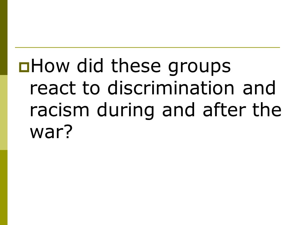 How did these groups react to discrimination and racism during and after the war