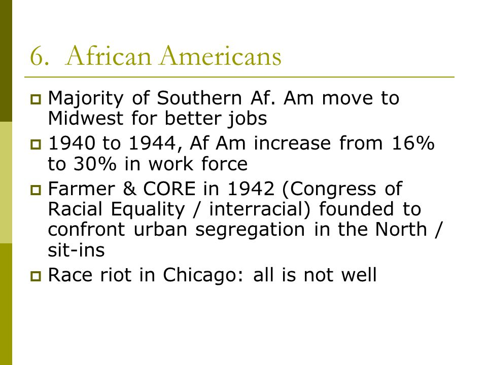 6. African Americans Majority of Southern Af. Am move to Midwest for better jobs. 1940 to 1944, Af Am increase from 16% to 30% in work force.