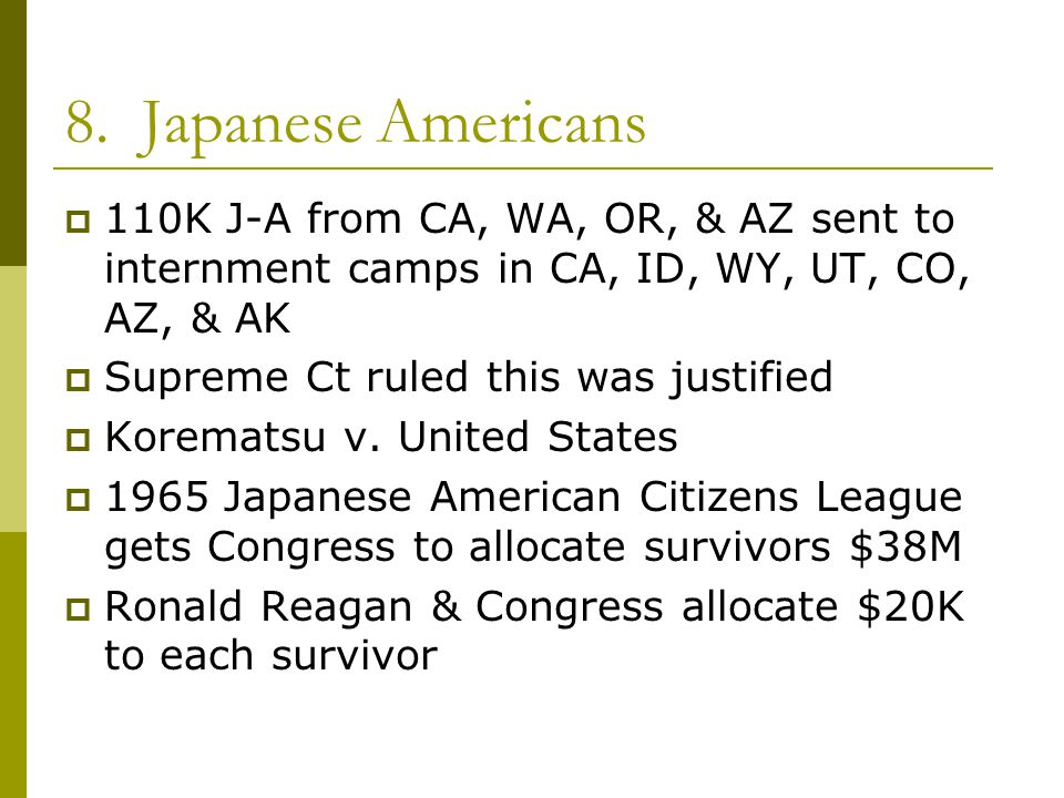 8. Japanese Americans 110K J-A from CA, WA, OR, & AZ sent to internment camps in CA, ID, WY, UT, CO, AZ, & AK.