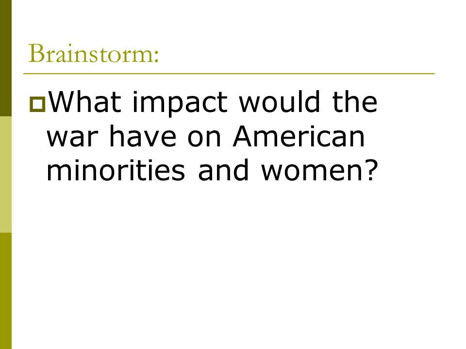 Brainstorm: What impact would the war have on American minorities and women