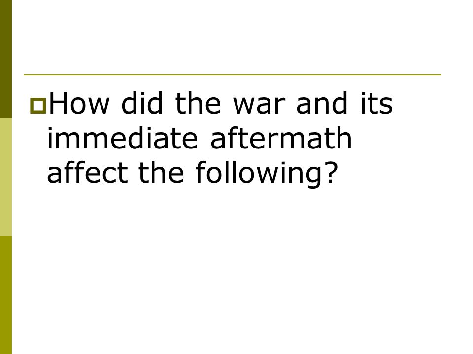 How did the war and its immediate aftermath affect the following