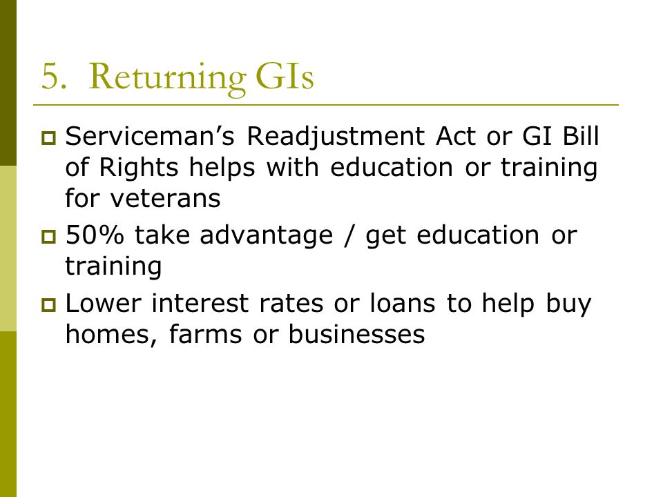 5. Returning GIs Serviceman's Readjustment Act or GI Bill of Rights helps with education or training for veterans.