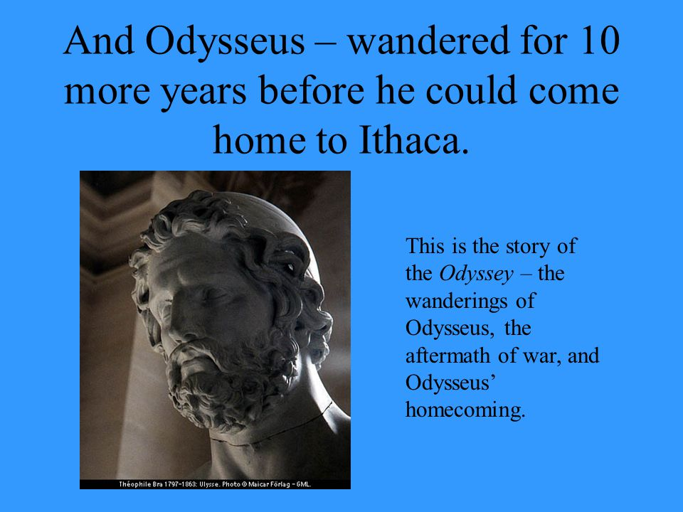 And Odysseus – wandered for 10 more years before he could come home to Ithaca.
