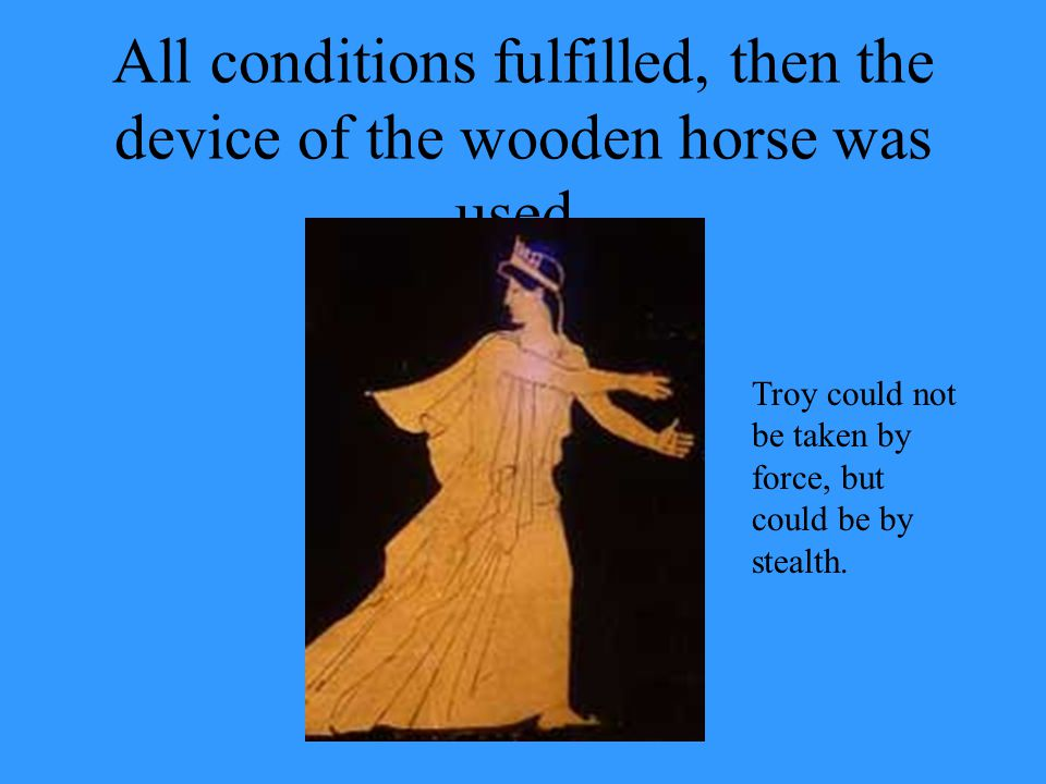 All conditions fulfilled, then the device of the wooden horse was used.