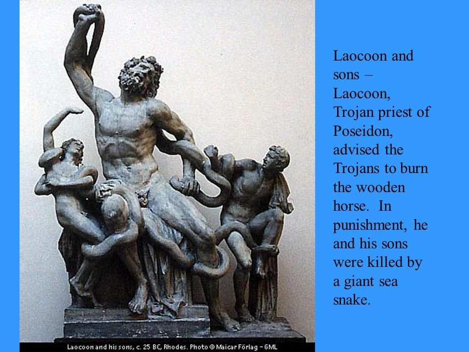 Laocoon and sons – Laocoon, Trojan priest of Poseidon, advised the Trojans to burn the wooden horse.
