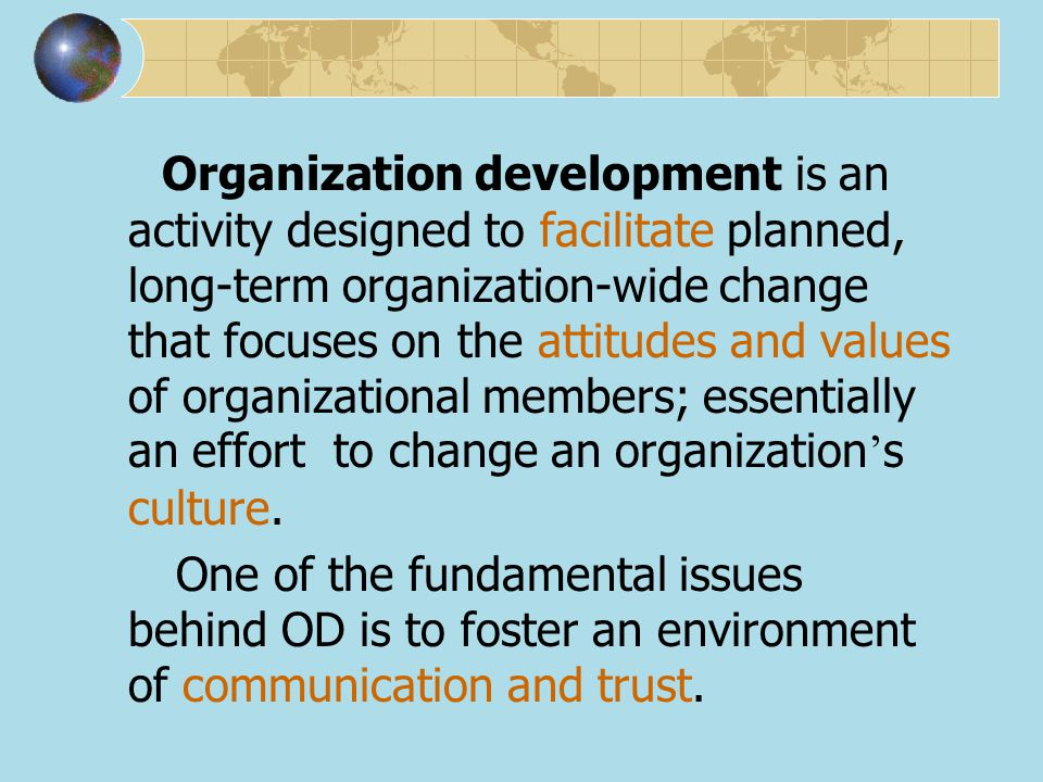 Organization development is an activity designed to facilitate planned, long-term organization-wide change that focuses on the attitudes and values of organizational members; essentially an effort to change an organization's culture.