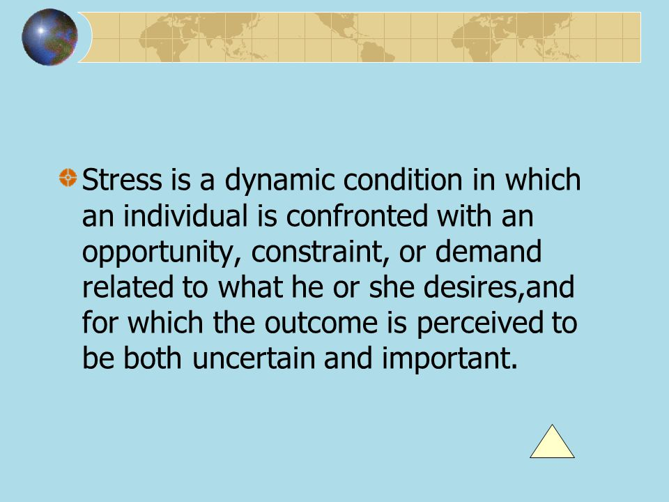 Stress is a dynamic condition in which an individual is confronted with an opportunity, constraint, or demand related to what he or she desires,and for which the outcome is perceived to be both uncertain and important.