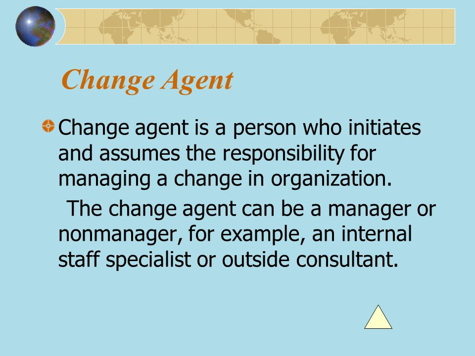 Change Agent Change agent is a person who initiates and assumes the responsibility for managing a change in organization.