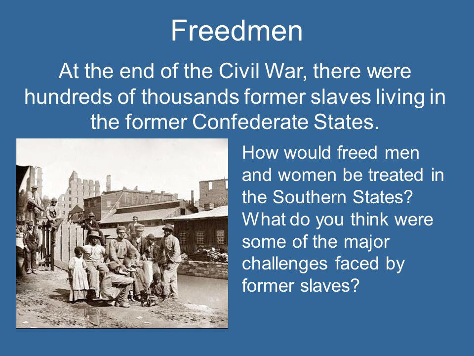 Freedmen At the end of the Civil War, there were hundreds of thousands former slaves living in the former Confederate States.