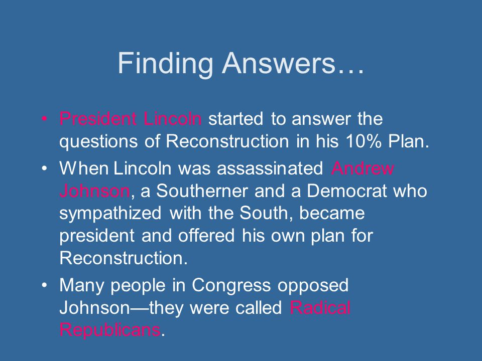 Finding Answers… President Lincoln started to answer the questions of Reconstruction in his 10% Plan.