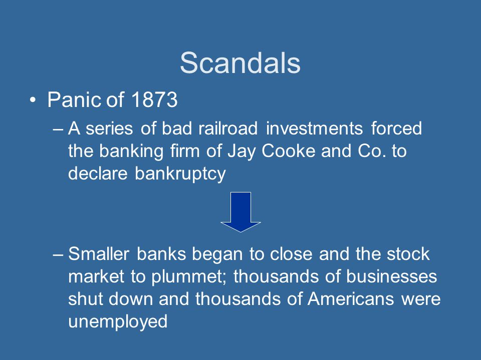 Scandals Panic of 1873. A series of bad railroad investments forced the banking firm of Jay Cooke and Co. to declare bankruptcy.