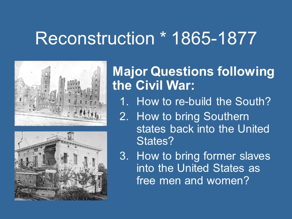 Reconstruction * 1865-1877 Major Questions following the Civil War: