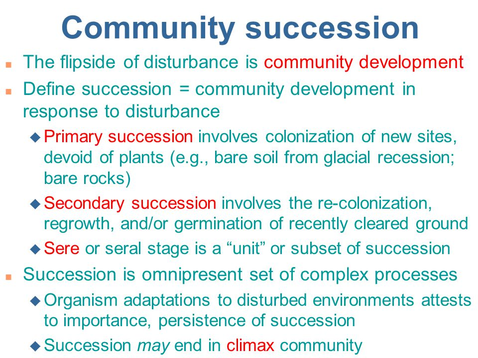 Community succession The flipside of disturbance is community development. Define succession = community development in response to disturbance.