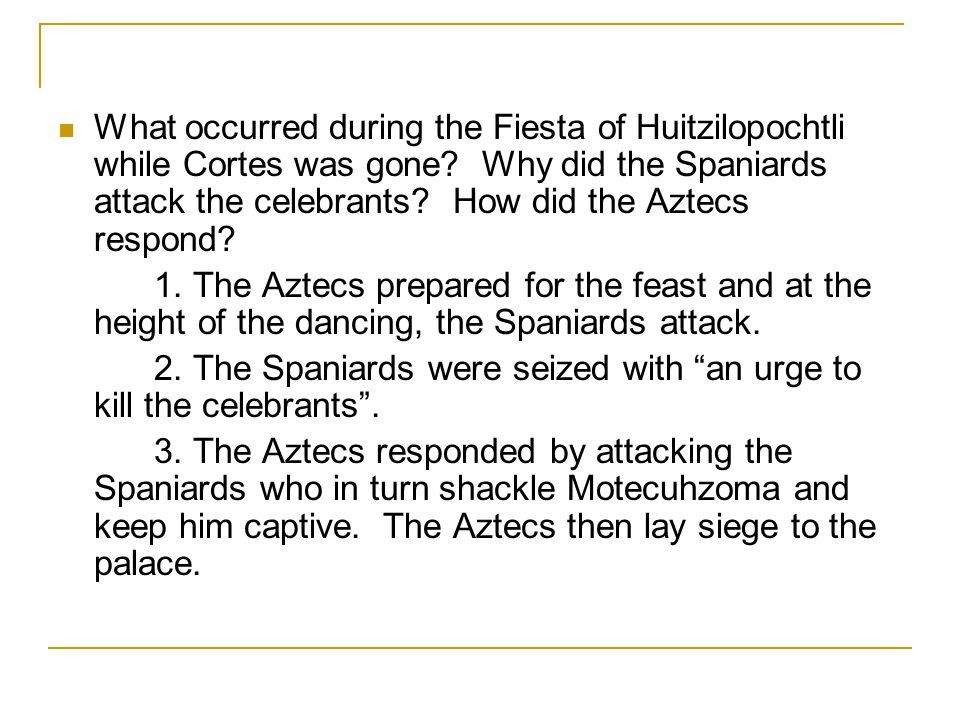 What occurred during the Fiesta of Huitzilopochtli while Cortes was gone Why did the Spaniards attack the celebrants How did the Aztecs respond