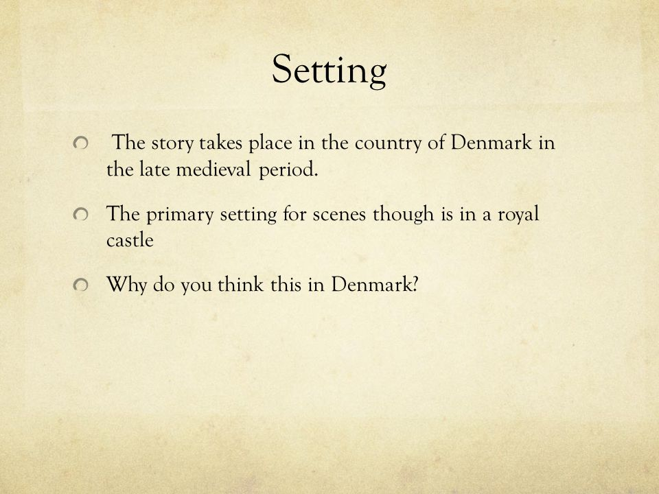 Setting The story takes place in the country of Denmark in the late medieval period. The primary setting for scenes though is in a royal castle.