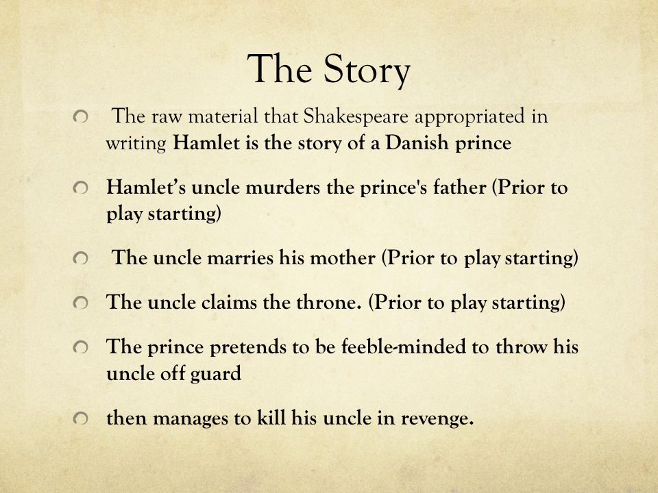 The Story The raw material that Shakespeare appropriated in writing Hamlet is the story of a Danish prince.