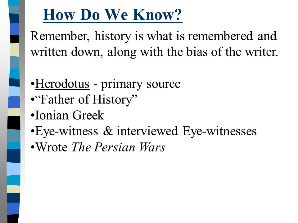 How Do We Know Remember, history is what is remembered and written down, along with the bias of the writer.