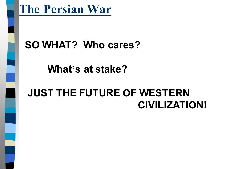 The Persian War SO WHAT Who cares What's at stake