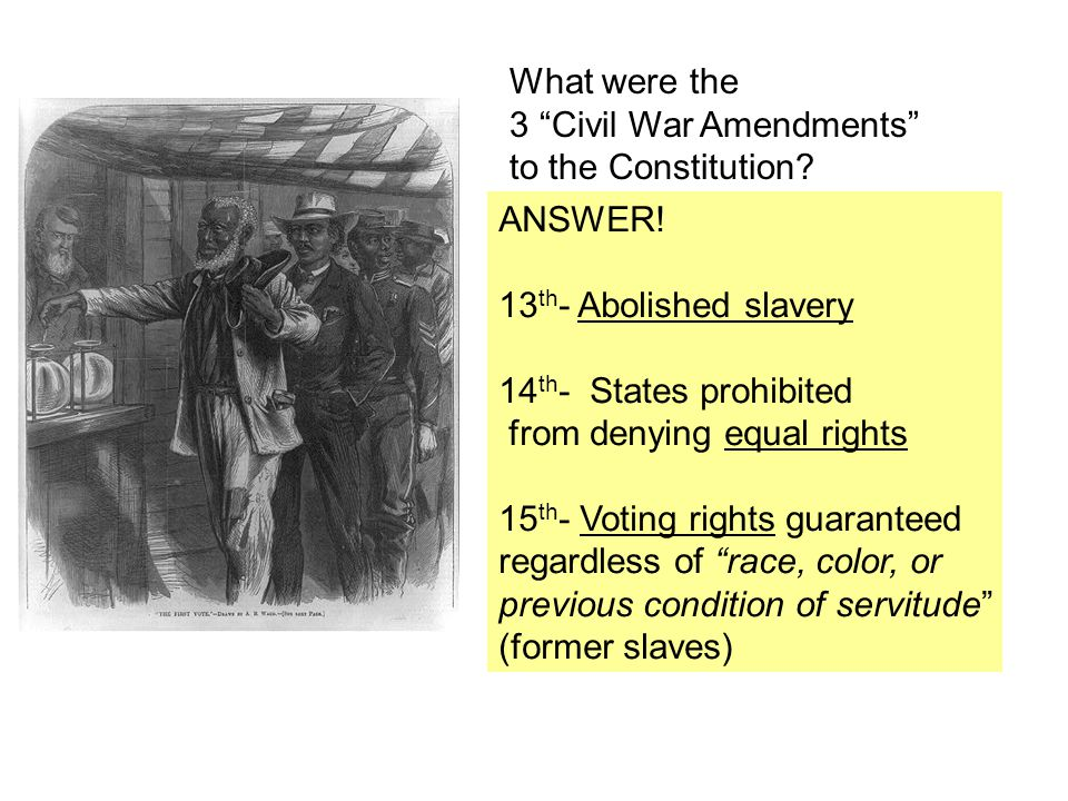 What were the 3 Civil War Amendments to the Constitution ANSWER! 13th- Abolished slavery. 14th- States prohibited.