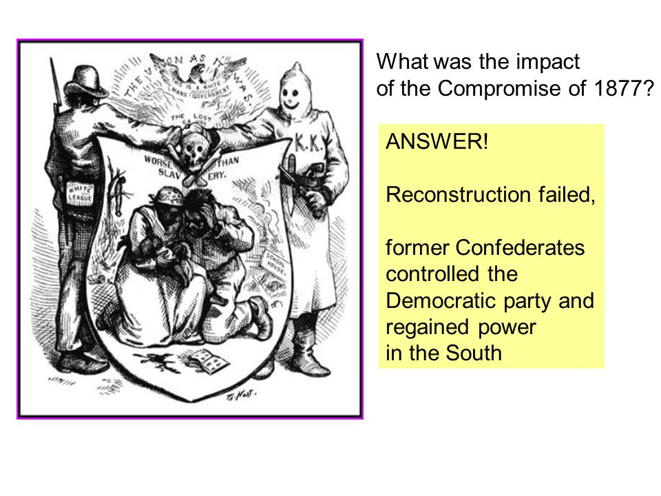What was the impact of the Compromise of 1877 ANSWER! Reconstruction failed, former Confederates.